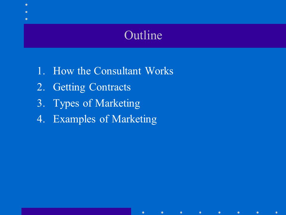 Outline 1.How the Consultant Works 2.Getting Contracts 3.Types of Marketing 4.Examples of Marketing