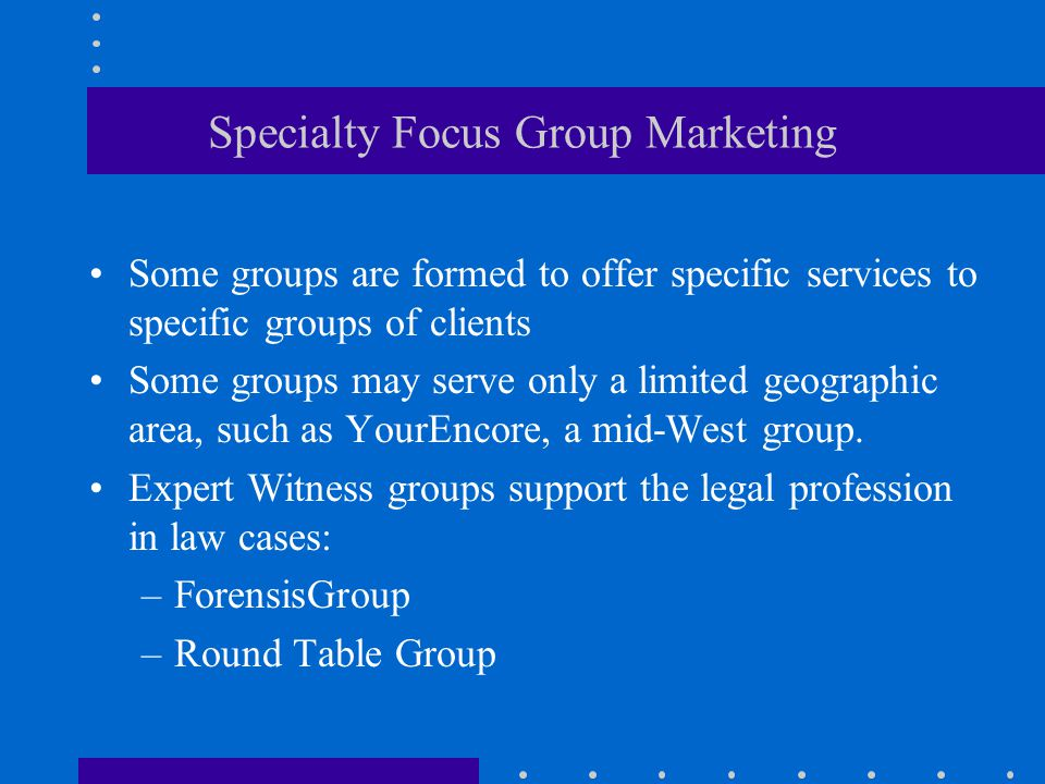 Specialty Focus Group Marketing Some groups are formed to offer specific services to specific groups of clients Some groups may serve only a limited geographic area, such as YourEncore, a mid-West group.