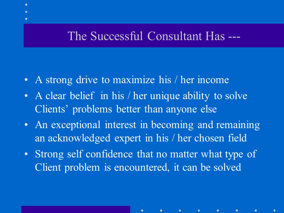 The Successful Consultant Also --- Has inherently strong skills at reading peoples' moods, and is unusually good at understanding motivations and agendas Communicates well over a range of organizational levels Understands and practices self-promotion continuously to keep the contracts coming Deals well with change and rejection, and is pragmatic