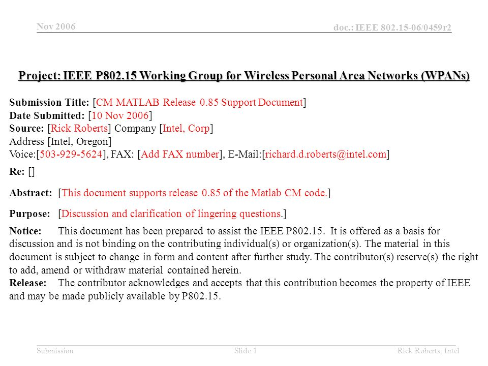 doc.: IEEE 802.15-06/0459r2 Submission Nov 2006 Rick Roberts, IntelSlide 1 Project: IEEE P802.15 Working Group for Wireless Personal Area Networks (WPANs) Submission Title: [CM MATLAB Release 0.85 Support Document] Date Submitted: [10 Nov 2006] Source: [Rick Roberts] Company [Intel, Corp] Address [Intel, Oregon] Voice:[503-929-5624], FAX: [Add FAX number], E-Mail:[richard.d.roberts@intel.com] Re: [] Abstract:[This document supports release 0.85 of the Matlab CM code.] Purpose:[Discussion and clarification of lingering questions.] Notice:This document has been prepared to assist the IEEE P802.15.