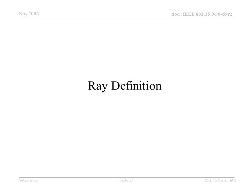 doc.: IEEE 802.15-06/0459r2 Submission Nov 2006 Rick Roberts, IntelSlide 23 Ray Definition