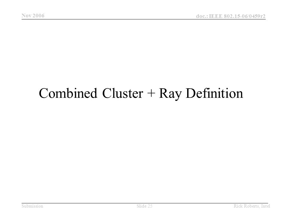 doc.: IEEE 802.15-06/0459r2 Submission Nov 2006 Rick Roberts, IntelSlide 25 Combined Cluster + Ray Definition