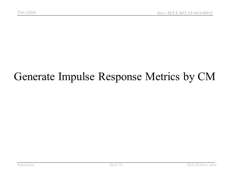doc.: IEEE 802.15-06/0459r2 Submission Nov 2006 Rick Roberts, IntelSlide 36 Generate Impulse Response Metrics by CM