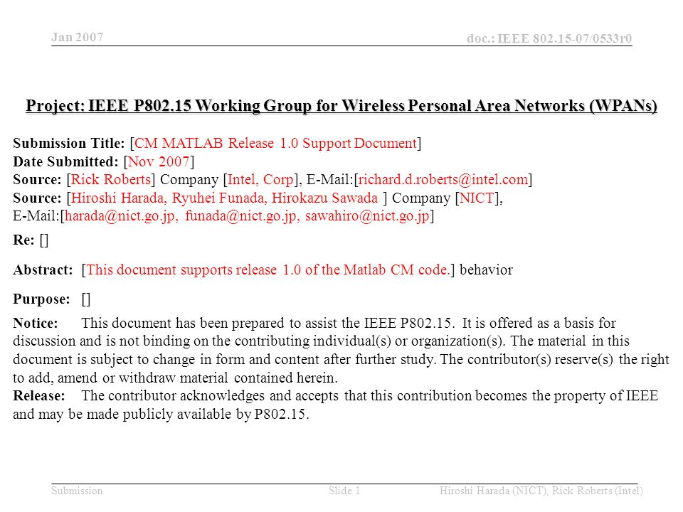 Jan 2007 doc.: IEEE 802.15-07/0533r0 Hiroshi Harada (NICT), Rick Roberts (Intel)Slide 42Submission %************************** SV cluster computation ************************* % Determine TOA and AOA of the fisrt SV cluster Tc = (std_L*randn)^2 + (std_L*randn)^2; %added for making TG3c channel model %AOA of clusters is distributed according to the uniform distribution cl_ang_deg = 360*rand-180; if nlos == 1 && los_beta_flg == -1 t0(k) = Tc; end % delta K factor dK = L_pl-Omega0; %added for making TG3c channel model Tc0 = Tc; Determine cluster's TOA according to the Poisson arrival distribution, which is same as those in 15.3a and 15.4a Calculate AOA of the first cluster.