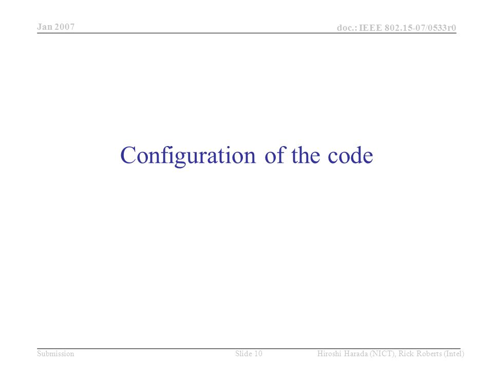 Jan 2007 doc.: IEEE /0533r0 Hiroshi Harada (NICT), Rick Roberts (Intel)Slide 10Submission Configuration of the code