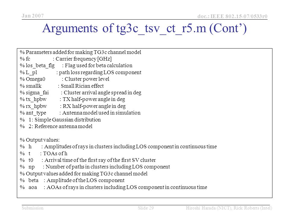 Jan 2007 doc.: IEEE /0533r0 Hiroshi Harada (NICT), Rick Roberts (Intel)Slide 29Submission % Parameters added for making TG3c channel model % fc : Carrier frequency [GHz] % los_beta_flg : Flag used for beta calculation % L_pl : path loss regarding LOS component % Omega0 : Cluster power level % smallk : Small Rician effect % sigma_fai : Cluster arrival angle spread in deg % tx_hpbw : TX half-power angle in deg % rx_hpbw : RX half-power angle in deg % ant_type : Antenna model used in simulation % 1: Simple Gaussian distribution % 2: Reference antenna model % Output values: % h : Amplitudes of rays in clusters including LOS component in continuous time % t : TOAs of h % t0 : Arrival time of the first ray of the first SV cluster % np : Number of paths in clusters including LOS component % Output values added for making TG3c channel model % beta : Amplitude of the LOS component % aoa : AOAs of rays in clusters including LOS component in continuous time Arguments of tg3c_tsv_ct_r5.m (Cont')