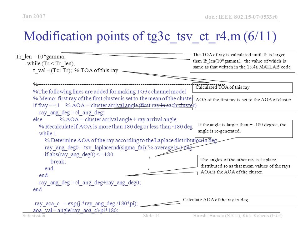 Jan 2007 doc.: IEEE /0533r0 Hiroshi Harada (NICT), Rick Roberts (Intel)Slide 44Submission Tr_len = 10*gamma; while (Tr < Tr_len), t_val = (Tc+Tr); % TOA of this ray % %The following lines are added for making TG3c channel model % Memo: first ray of the first cluster is set to the mean of the cluster.