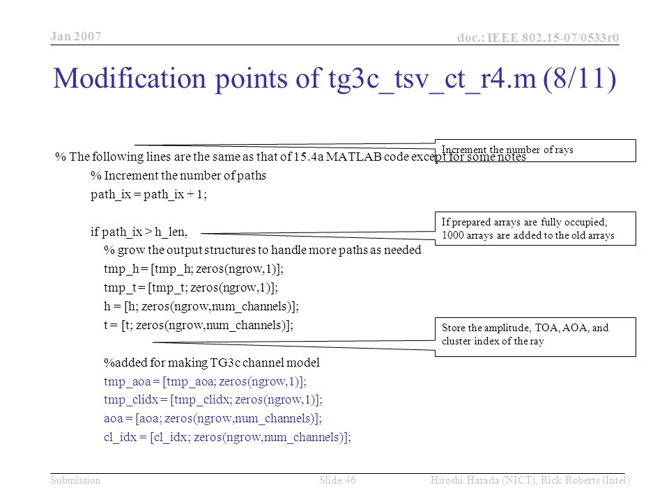 Jan 2007 doc.: IEEE /0533r0 Hiroshi Harada (NICT), Rick Roberts (Intel)Slide 46Submission % The following lines are the same as that of 15.4a MATLAB code except for some notes % Increment the number of paths path_ix = path_ix + 1; if path_ix > h_len, % grow the output structures to handle more paths as needed tmp_h = [tmp_h; zeros(ngrow,1)]; tmp_t = [tmp_t; zeros(ngrow,1)]; h = [h; zeros(ngrow,num_channels)]; t = [t; zeros(ngrow,num_channels)]; %added for making TG3c channel model tmp_aoa = [tmp_aoa; zeros(ngrow,1)]; tmp_clidx = [tmp_clidx; zeros(ngrow,1)]; aoa = [aoa; zeros(ngrow,num_channels)]; cl_idx = [cl_idx; zeros(ngrow,num_channels)]; Increment the number of rays If prepared arrays are fully occupied, 1000 arrays are added to the old arrays Store the amplitude, TOA, AOA, and cluster index of the ray Modification points of tg3c_tsv_ct_r4.m (8/11)