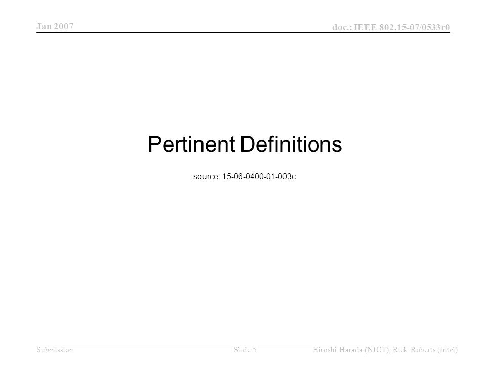 Jan 2007 doc.: IEEE /0533r0 Hiroshi Harada (NICT), Rick Roberts (Intel)Slide 5Submission Pertinent Definitions source: c