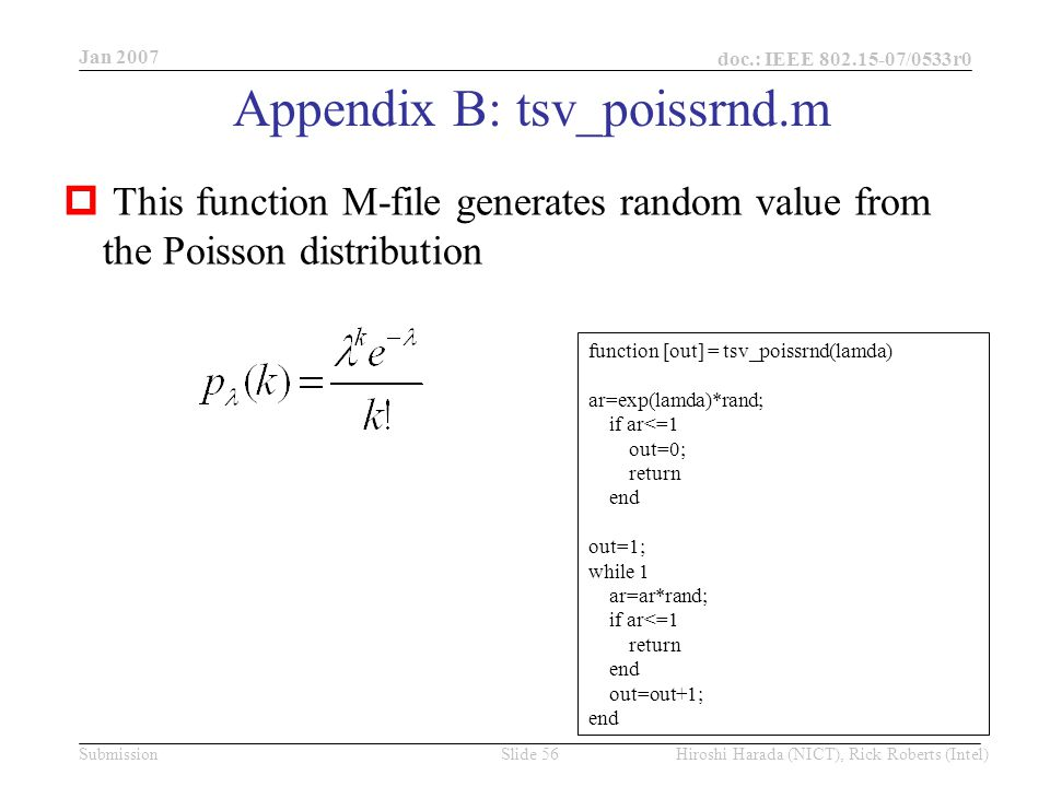 Jan 2007 doc.: IEEE /0533r0 Hiroshi Harada (NICT), Rick Roberts (Intel)Slide 56Submission Appendix B: tsv_poissrnd.m  This function M-file generates random value from the Poisson distribution function [out] = tsv_poissrnd(lamda) ar=exp(lamda)*rand; if ar<=1 out=0; return end out=1; while 1 ar=ar*rand; if ar<=1 return end out=out+1; end