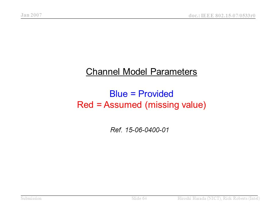 Jan 2007 doc.: IEEE /0533r0 Hiroshi Harada (NICT), Rick Roberts (Intel)Slide 64Submission Channel Model Parameters Blue = Provided Red = Assumed (missing value) Ref.