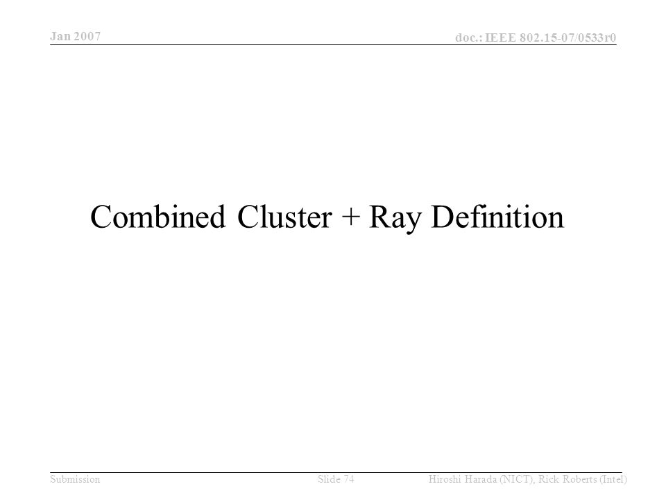 Jan 2007 doc.: IEEE /0533r0 Hiroshi Harada (NICT), Rick Roberts (Intel)Slide 74Submission Combined Cluster + Ray Definition