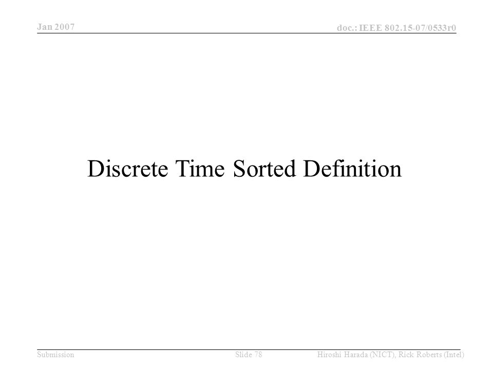 Jan 2007 doc.: IEEE /0533r0 Hiroshi Harada (NICT), Rick Roberts (Intel)Slide 78Submission Discrete Time Sorted Definition