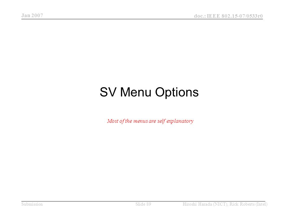 Jan 2007 doc.: IEEE /0533r0 Hiroshi Harada (NICT), Rick Roberts (Intel)Slide 89Submission SV Menu Options Most of the menus are self explanatory