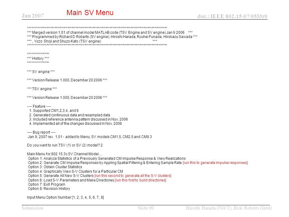 Jan 2007 doc.: IEEE /0533r0 Hiroshi Harada (NICT), Rick Roberts (Intel)Slide 90Submission *************************************************************************************************** *** Merged version 1.01 of channel model MATLAB code (TSV Engine and SV engine) Jan *** *** Programmed by Richard D Roberts (SV engine), Hiroshi Harada, Ryuhei Funada, Hirokazu Sawada *** ***, Yozo Shoji and Shuzo Kato (TSV engine) *** *************************************************************************************************** *************** *** History *** *************** *** SV engine *** *** Version Release 1.000, December *** *** TSV engine *** *** Version Release 1.000, December *** ---- Feature