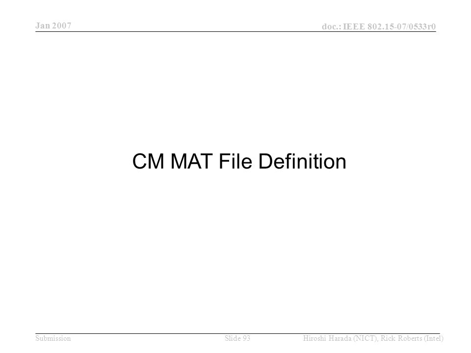 Jan 2007 doc.: IEEE /0533r0 Hiroshi Harada (NICT), Rick Roberts (Intel)Slide 93Submission CM MAT File Definition
