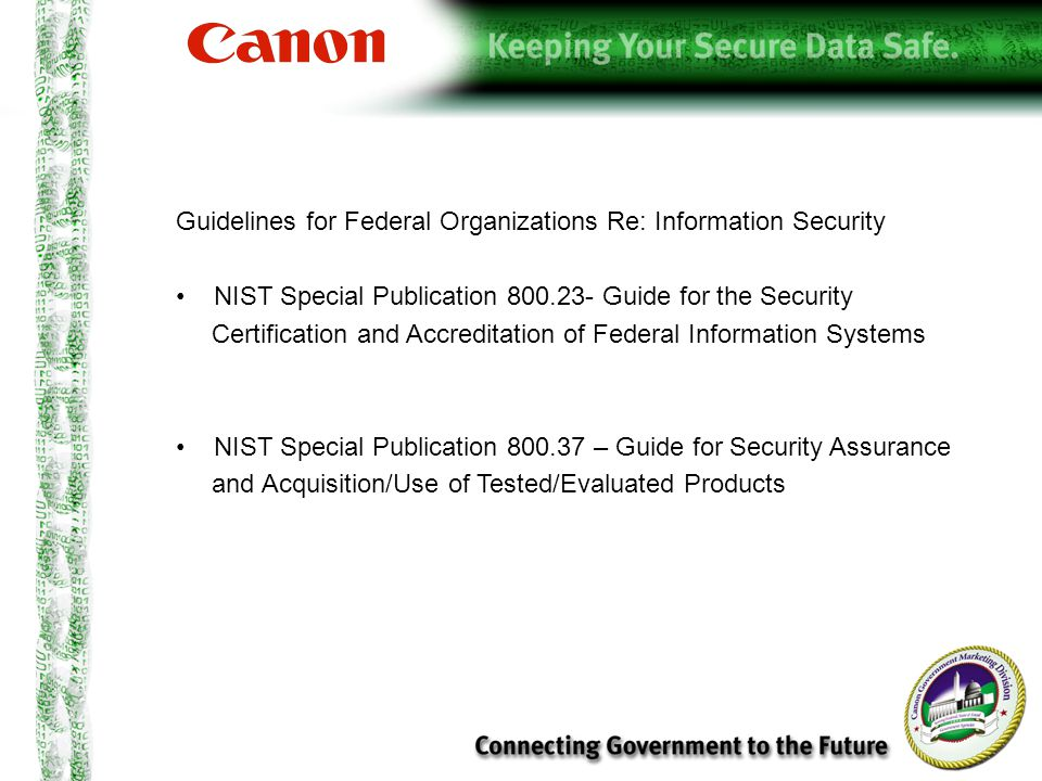 Guidelines for Federal Organizations Re: Information Security NIST Special Publication 800.23- Guide for the Security Certification and Accreditation of Federal Information Systems NIST Special Publication 800.37 – Guide for Security Assurance and Acquisition/Use of Tested/Evaluated Products