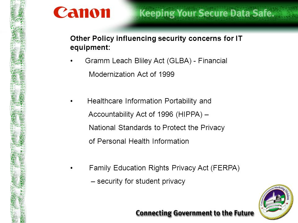 Other Policy influencing security concerns for IT equipment: Gramm Leach Bliley Act (GLBA) - Financial Modernization Act of 1999 Healthcare Information Portability and Accountability Act of 1996 (HIPPA) – National Standards to Protect the Privacy of Personal Health Information Family Education Rights Privacy Act (FERPA) – security for student privacy