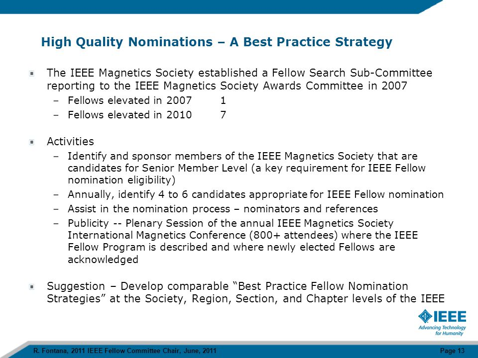 High Quality Nominations – A Best Practice Strategy The IEEE Magnetics Society established a Fellow Search Sub-Committee reporting to the IEEE Magnetics Society Awards Committee in 2007 –Fellows elevated in 20071 –Fellows elevated in 20107 Activities –Identify and sponsor members of the IEEE Magnetics Society that are candidates for Senior Member Level (a key requirement for IEEE Fellow nomination eligibility) –Annually, identify 4 to 6 candidates appropriate for IEEE Fellow nomination –Assist in the nomination process – nominators and references –Publicity -- Plenary Session of the annual IEEE Magnetics Society International Magnetics Conference (800+ attendees) where the IEEE Fellow Program is described and where newly elected Fellows are acknowledged Suggestion – Develop comparable Best Practice Fellow Nomination Strategies at the Society, Region, Section, and Chapter levels of the IEEE R.
