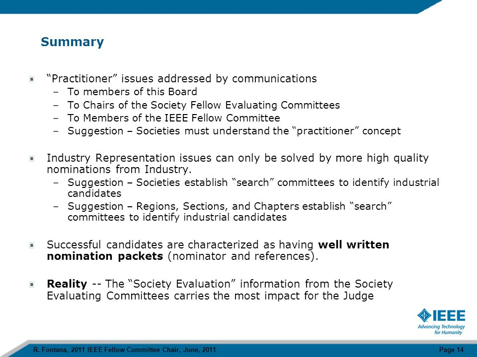Summary Practitioner issues addressed by communications –To members of this Board –To Chairs of the Society Fellow Evaluating Committees –To Members of the IEEE Fellow Committee –Suggestion – Societies must understand the practitioner concept Industry Representation issues can only be solved by more high quality nominations from Industry.