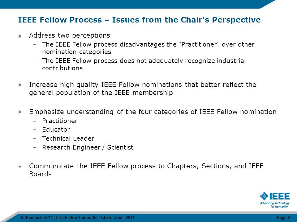 Outline The Process –The Nomination Form –The Society Evaluation –The Fellow Committee Evaluation IEEE Fellow Categories  Practitioner  Educator  Technical Leader  Engineer / Scientist Needs –Practitioner Representation –More High Quality Nominations –Increased Industrial Representation A Goal: Communicate the IEEE Fellow Process to IEEE Entities R.