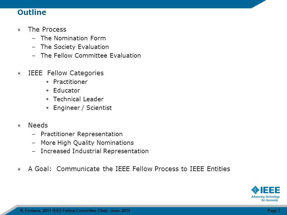The Fellow Committee – Volunteers and Staff The IEEE Fellow Committee –Chair – Robert Fontana, Research Scientist, IBM Systems Technology Group –Vice Chair – Bruce Hajek, Professor, University of Illinois –50 Members or Judges (all IEEE Fellows) IEEE Fellow Staff –Cecilia Jankowski, Managing Director, Membership and Geographic Activities –Rosann Marosy, Manager IEEE Fellow Activities –Donna Dukes, Administrator IEEE Fellow Activities Numbers for IEEE Fellow Class of 2012 –IEEE voting membership: ~ 330,000 –IEEE Fellow population: ~ 6000 (1 in 55 or 1.8%) –IEEE Fellow nominees/candidates: ~ 800 (0.24% of IEEE voting membership) –IEEE Fellow Class of 2012: ~ 330 (0.10% of IEEE voting membership) Notes –IEEE By-Laws specify the maximum size of an IEEE Fellow Class as 0.10% of the IEEE voting membership –IEEE Fellow candidates forming the IEEE Fellow Class of 2012 will represent 41% of the IEEE Fellow candidate pool R.