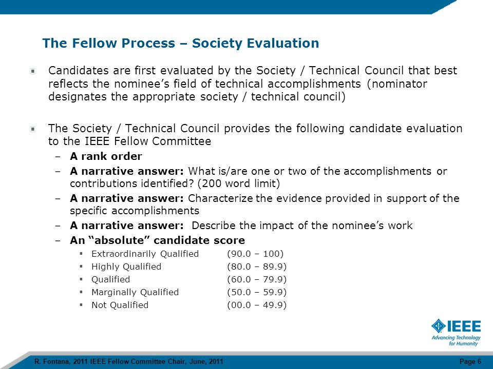 The Fellow Process – IEEE Fellow Committee Evaluation Fellow Committee Judges are divided into 10 groups (5 members) and each group is randomly assigned, subject to conflict of interest checks, the same 10% of the candidate population, ~ 80 candidates Judges rate the candidates from 100 to 0 in four categories –Technical Accomplishments 40 points –Society Evaluation25 points –References15 points –IEEE and non IEEE Activities10 points Some Observations –The Society Evaluation information from the Society Evaluating Committees carries the most impact for the Judge –The Nominator descriptions of the candidate's accomplishments and evidence of accomplishments are obviously important Final candidate selection is determined during a 2 day general meeting of the IEEE Fellow Committee.