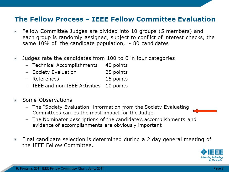 IEEE Fellow Nomination Categories Research Engineer / Scientist –Most represented nomination category (70%) –Contributions of a nominee take the form of inventions, discoveries or advances in the state of the art –Typical profile demonstrates sustained technical contributions over at least a 15 year period which are documented by significant (quality and quantity) publications or patents Educator –Small number (10%) –Contributions of a nominee take the form of unique and innovative curricula or courses, contributions to engineering education as an administrator, or authorship of a pioneering text in his/her field –Typical profile demonstrates technical contributions in early career followed by transition to engineering education and positions in university administration Technical Leader –Small number (10%) –Contributions of a nominee take the form of engineering application or scientific accomplishments resulted from a managerial, team, or company-wide effort that were lead by this nominee –Typical profile demonstrates technical contributions in early career followed by transition to engineering management positions in industry.