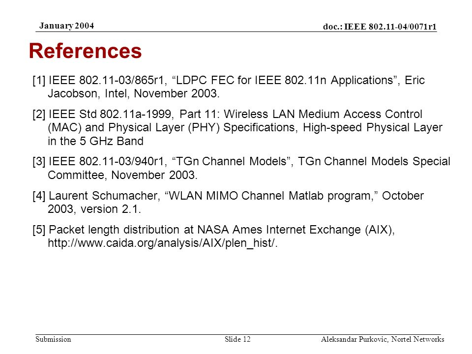 doc.: IEEE 802.11-04/0071r1 Submission January 2004 Aleksandar Purkovic, Nortel NetworksSlide 12 References [1] IEEE 802.11-03/865r1, LDPC FEC for IEEE 802.11n Applications , Eric Jacobson, Intel, November 2003.
