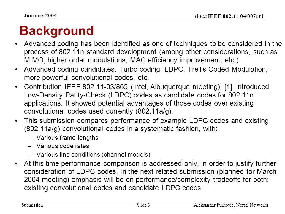 doc.: IEEE 802.11-04/0071r1 Submission January 2004 Aleksandar Purkovic, Nortel NetworksSlide 3 Advanced coding has been identified as one of techniques to be considered in the process of 802.11n standard development (among other considerations, such as MIMO, higher order modulations, MAC efficiency improvement, etc.) Advanced coding candidates: Turbo coding, LDPC, Trellis Coded Modulation, more powerful convolutional codes, etc.