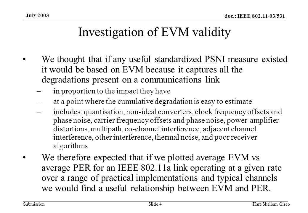 doc.: IEEE 802.11-03/531 Submission July 2003 Hart/Skellern CiscoSlide 4 Investigation of EVM validity We thought that if any useful standardized PSNI measure existed it would be based on EVM because it captures all the degradations present on a communications link –in proportion to the impact they have –at a point where the cumulative degradation is easy to estimate –includes: quantisation, non-ideal converters, clock frequency offsets and phase noise, carrier frequency offsets and phase noise, power-amplifier distortions, multipath, co-channel interference, adjacent channel interference, other interference, thermal noise, and poor receiver algorithms.