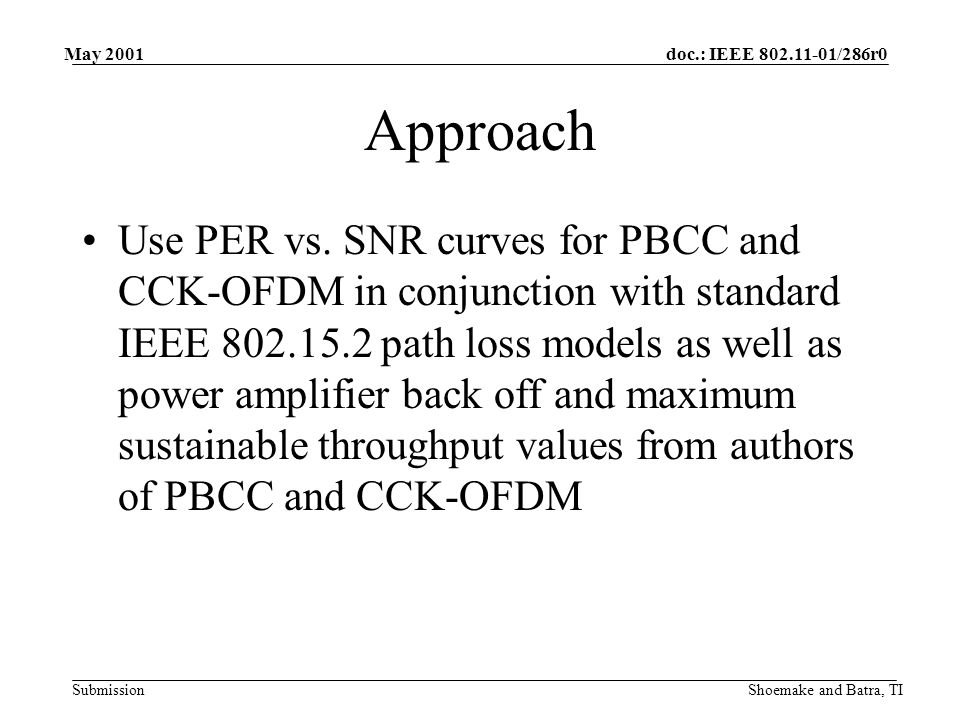 doc.: IEEE 802.11-01/286r0 Submission May 2001 Shoemake and Batra, TI Calculation of Receiver Power The received power is taken as a simple function of the actual Effective Isotropic Radiated Power (EIRP), the path loss using the IEEE 802.15.2 indoor model, and the PA backoff: P RX = P MAX,TX – P Pathloss – P PA Backoff Assume P MAX = 100mW