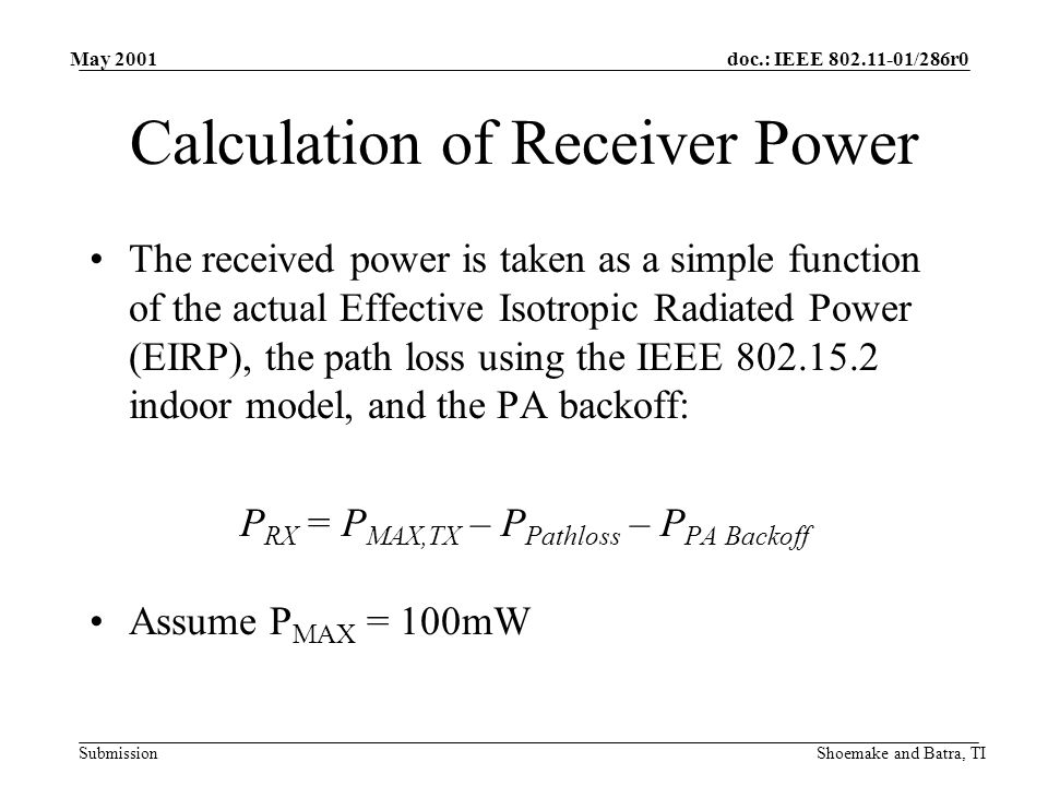 doc.: IEEE 802.11-01/286r0 Submission May 2001 Shoemake and Batra, TI IEEE 802.15.2 Path Loss Model Assumes line of sight for less than 8m: L path = 10 log (4  r 2 / ) dB,r < 8m After 8m, assumes indoor path loss exponent of 3.3: L path = –37.7 + 10 log(4  r 3.3 / ) dB,r > 8m Where: = wavelength @ 2.45 GHz (0.1224 m) r = range (m) Reference: 802.15 doc.