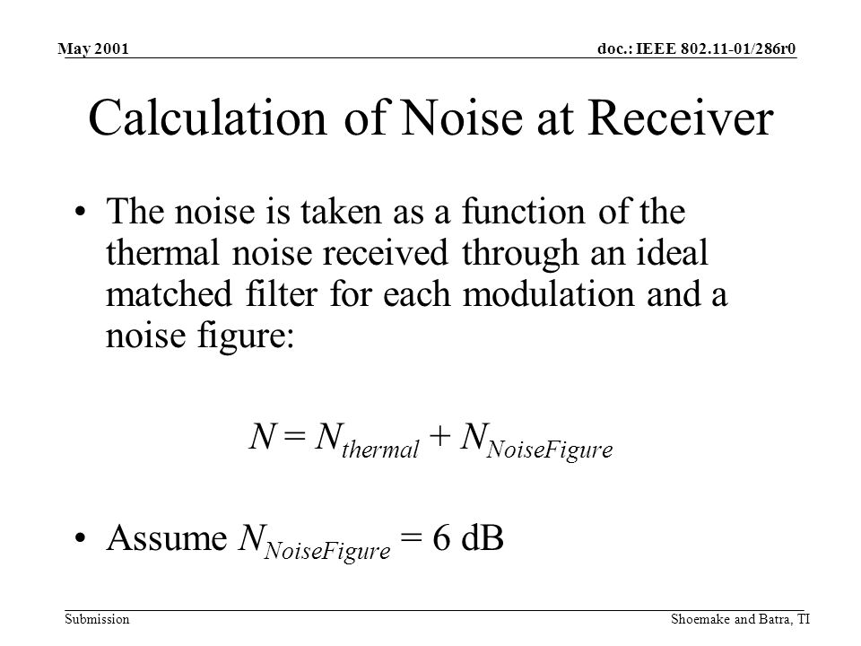 doc.: IEEE /286r0 Submission May 2001 Shoemake and Batra, TI Calculation of Noise at Receiver The noise is taken as a function of the thermal noise received through an ideal matched filter for each modulation and a noise figure: N = N thermal + N NoiseFigure Assume N NoiseFigure = 6 dB