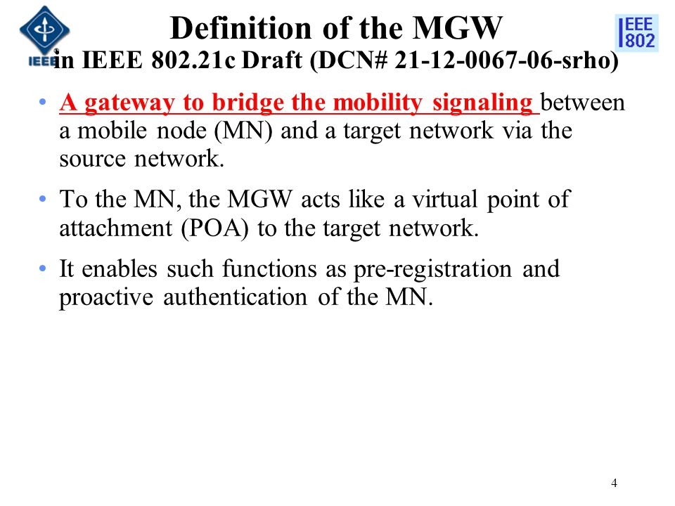 Definition of the MGW in IEEE 802.21c Draft (DCN# 21-12-0067-06-srho) A gateway to bridge the mobility signaling between a mobile node (MN) and a target network via the source network.