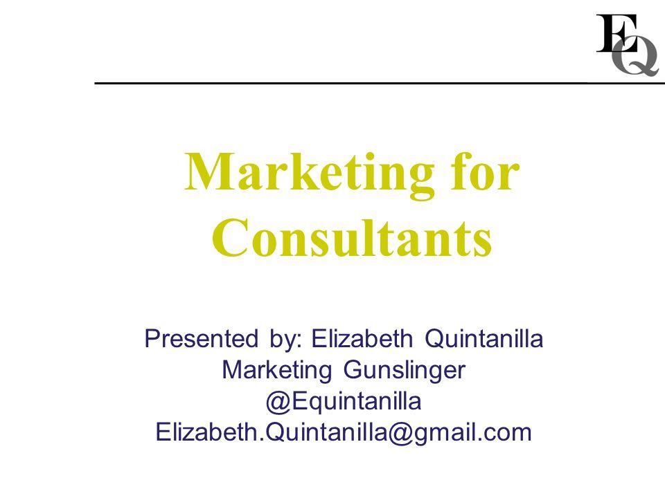 Marketing for Consultants Presented by: Elizabeth Quintanilla Marketing Gunslinger @Equintanilla Elizabeth.Quintanilla@gmail.com