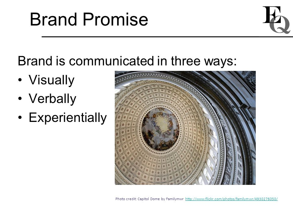 Brand Promise Brand is communicated in three ways: Visually Verbally Experientially Photo credit: Capitol Dome by Familymwr http://www.flickr.com/phot