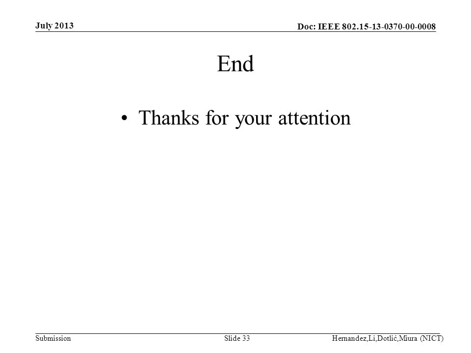 Doc: IEEE 802.15-13-0370-00-0008 Submission End Thanks for your attention July 2013 Hernandez,Li,Dotlić,Miura (NICT)Slide 33
