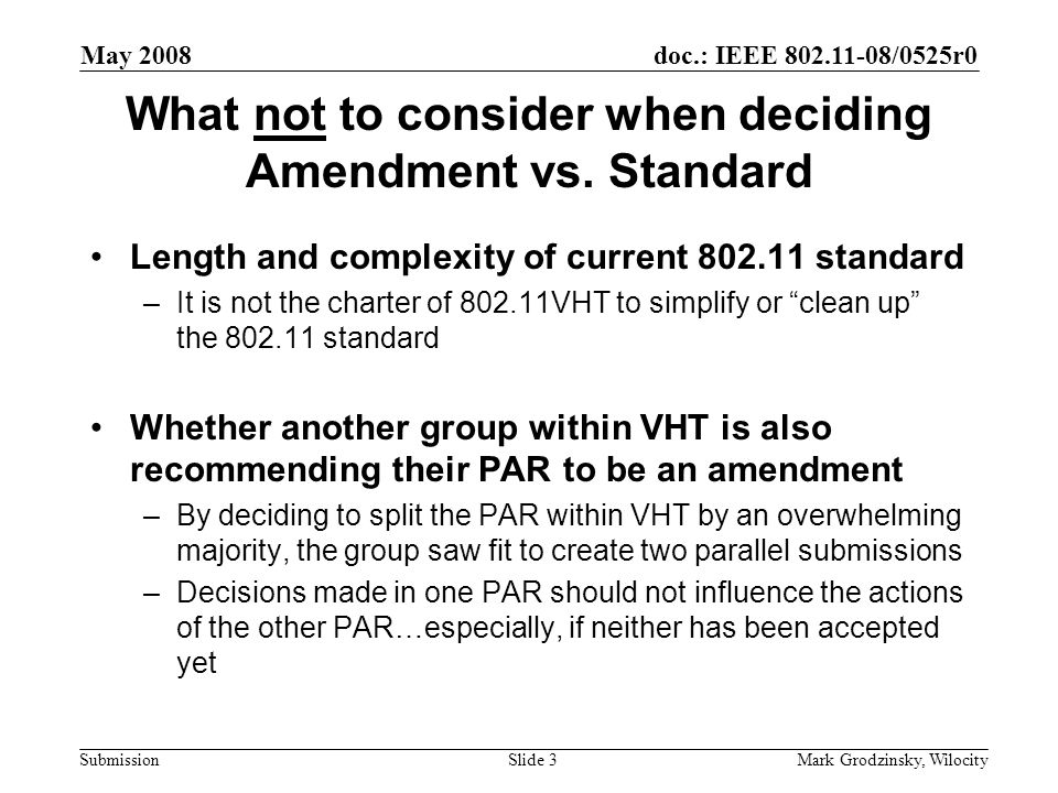 doc.: IEEE 802.11-08/0525r0 Submission May 2008 Mark Grodzinsky, WilocitySlide 3 What not to consider when deciding Amendment vs.