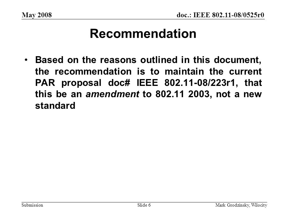 doc.: IEEE 802.11-08/0525r0 Submission May 2008 Mark Grodzinsky, WilocitySlide 6 Recommendation Based on the reasons outlined in this document, the recommendation is to maintain the current PAR proposal doc# IEEE 802.11-08/223r1, that this be an amendment to 802.11 2003, not a new standard