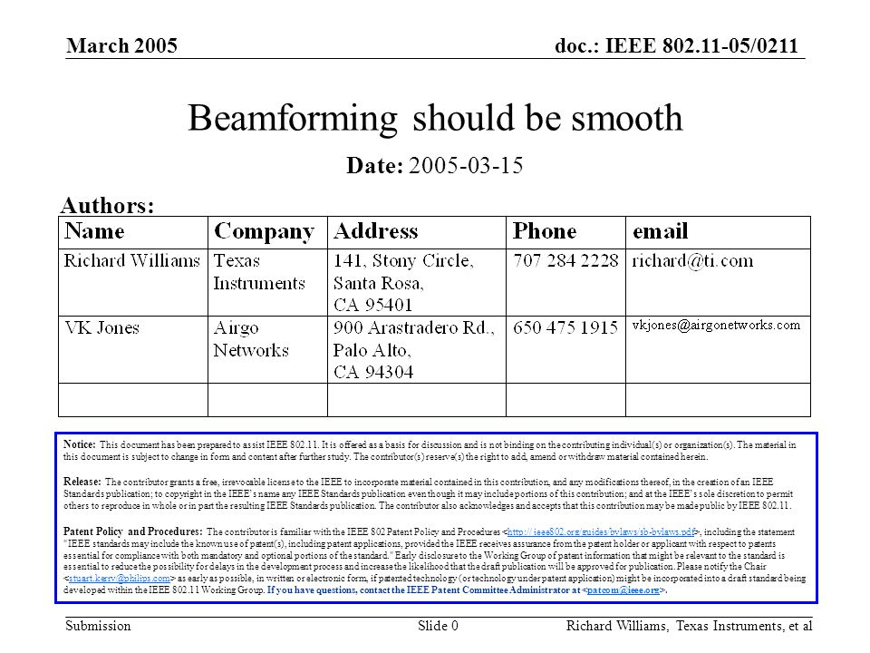 doc.: IEEE 802.11-05/0211 Submission March 2005 Richard Williams, Texas Instruments, et alSlide 1 Beamforming basics Beamforming is a technique to optimize the use of the channel by altering the signal before transmission Given good channel information it is possible to alter the signal before transmission so that it can be received with the greatest reliability possible To allow arbitrary beamforming the receiver must perform channel estimation by simple division To allow arbitrary beamforming to be received without prior knowledge the receiver must use a certain class of techniques for stream separation A general receiver structure doesn't allow all types of beamforming but can approach optimal performance without channel knowledge
