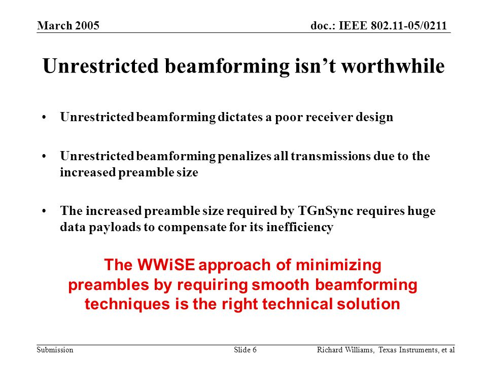 doc.: IEEE 802.11-05/0211 Submission March 2005 Richard Williams, Texas Instruments, et alSlide 6 Unrestricted beamforming isn't worthwhile Unrestricted beamforming dictates a poor receiver design Unrestricted beamforming penalizes all transmissions due to the increased preamble size The increased preamble size required by TGnSync requires huge data payloads to compensate for its inefficiency The WWiSE approach of minimizing preambles by requiring smooth beamforming techniques is the right technical solution