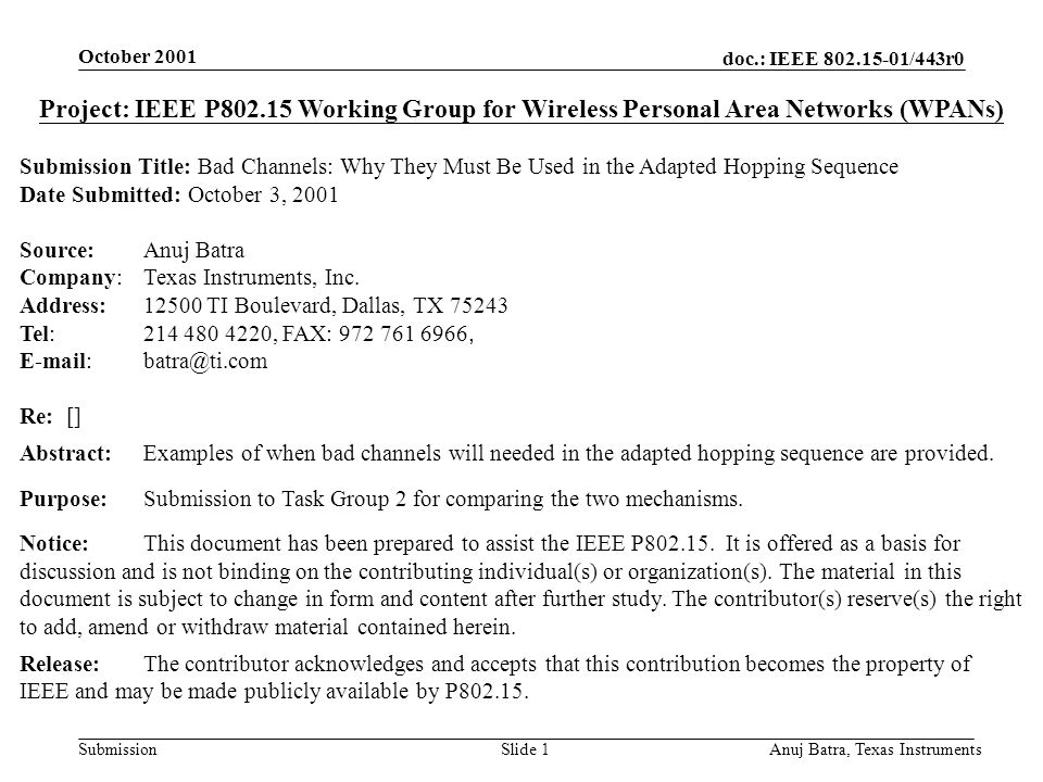 doc.: IEEE 802.15-01/443r0 Submission October 2001 Anuj Batra, Texas InstrumentsSlide 1 Project: IEEE P802.15 Working Group for Wireless Personal Area Networks (WPANs) Submission Title: Bad Channels: Why They Must Be Used in the Adapted Hopping Sequence Date Submitted: October 3, 2001 Source:Anuj Batra Company:Texas Instruments, Inc.