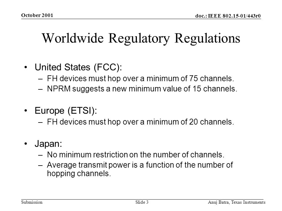doc.: IEEE 802.15-01/443r0 Submission October 2001 Anuj Batra, Texas InstrumentsSlide 3 Worldwide Regulatory Regulations United States (FCC): –FH devices must hop over a minimum of 75 channels.
