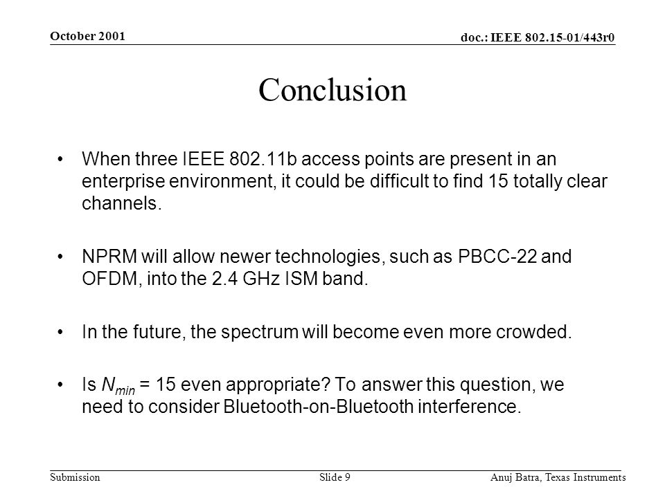 doc.: IEEE 802.15-01/443r0 Submission October 2001 Anuj Batra, Texas InstrumentsSlide 9 Conclusion When three IEEE 802.11b access points are present in an enterprise environment, it could be difficult to find 15 totally clear channels.
