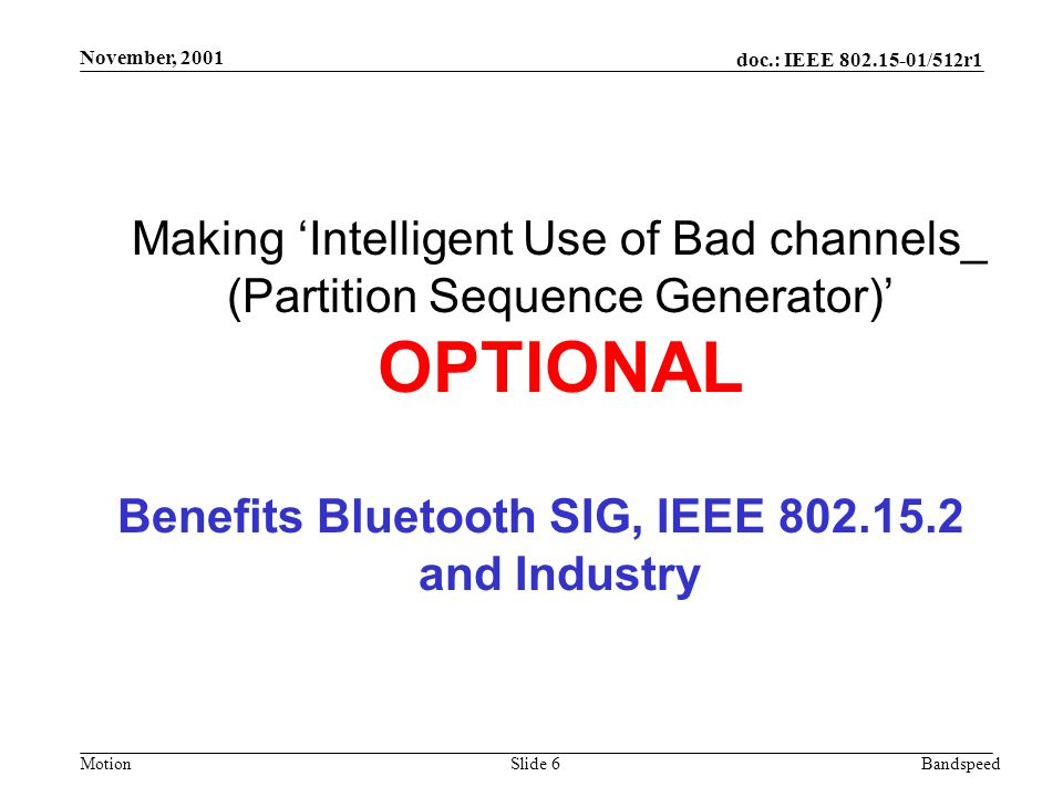 MotionBandspeed doc.: IEEE /512r1 Slide 6 November, 2001 Making 'Intelligent Use of Bad channels_ (Partition Sequence Generator)' OPTIONAL Benefits Bluetooth SIG, IEEE and Industry