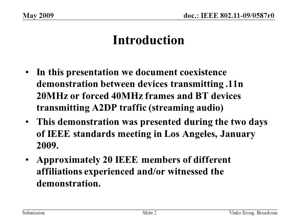 doc.: IEEE /0587r0 Submission May 2009 Vinko Erceg, BroadcomSlide 2 Introduction In this presentation we document coexistence demonstration between devices transmitting.11n 20MHz or forced 40MHz frames and BT devices transmitting A2DP traffic (streaming audio) This demonstration was presented during the two days of IEEE standards meeting in Los Angeles, January 2009.