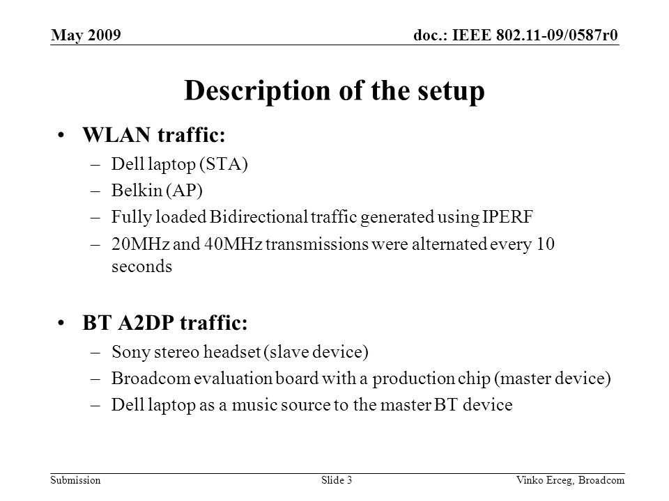 doc.: IEEE /0587r0 Submission May 2009 Vinko Erceg, BroadcomSlide 3 Description of the setup WLAN traffic: –Dell laptop (STA) –Belkin (AP) –Fully loaded Bidirectional traffic generated using IPERF –20MHz and 40MHz transmissions were alternated every 10 seconds BT A2DP traffic: –Sony stereo headset (slave device) –Broadcom evaluation board with a production chip (master device) –Dell laptop as a music source to the master BT device