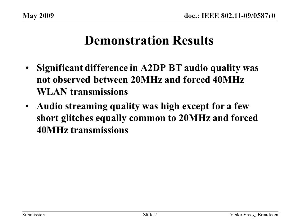 doc.: IEEE /0587r0 Submission May 2009 Vinko Erceg, BroadcomSlide 7 Demonstration Results Significant difference in A2DP BT audio quality was not observed between 20MHz and forced 40MHz WLAN transmissions Audio streaming quality was high except for a few short glitches equally common to 20MHz and forced 40MHz transmissions