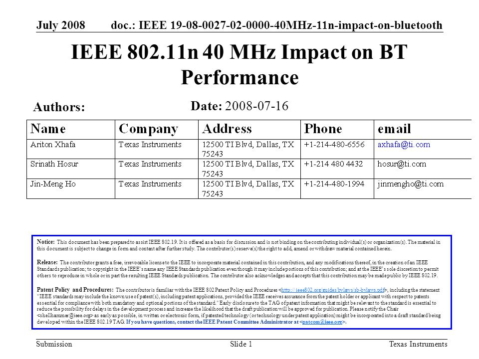 doc.: IEEE 19-08-0027-02-0000-40MHz-11n-impact-on-bluetooth Submission July 2008 Texas InstrumentsSlide 12 Conclusions 40 MHz operation drastically degrades HV3 performance If voice performance is already at a threshold, 10% increase in PER is disastrous 40 MHz operation in 2.4GHz is harmful to non-WLAN networks IEEE 802.11n should consider removing 40 MHz in 2.4 GHz
